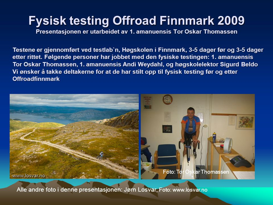 Fysisk testing Offroad Finnmark 2009 Presentasjonen er utarbeidet av 1. amanuensis Tor Oskar Thomassen Alle andre foto i denne presentasjonen: Jørn Lo