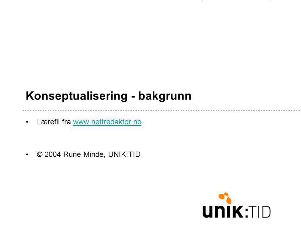 Konseptualisering - bakgrunn •Lærefil fra www.nettredaktor.nowww.nettredaktor.no •© 2004 Rune Minde, UNIK:TID
