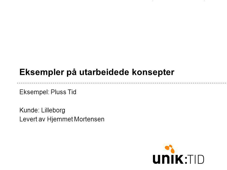 Eksempler på utarbeidede konsepter Eksempel: Pluss Tid Kunde: Lilleborg Levert av Hjemmet Mortensen