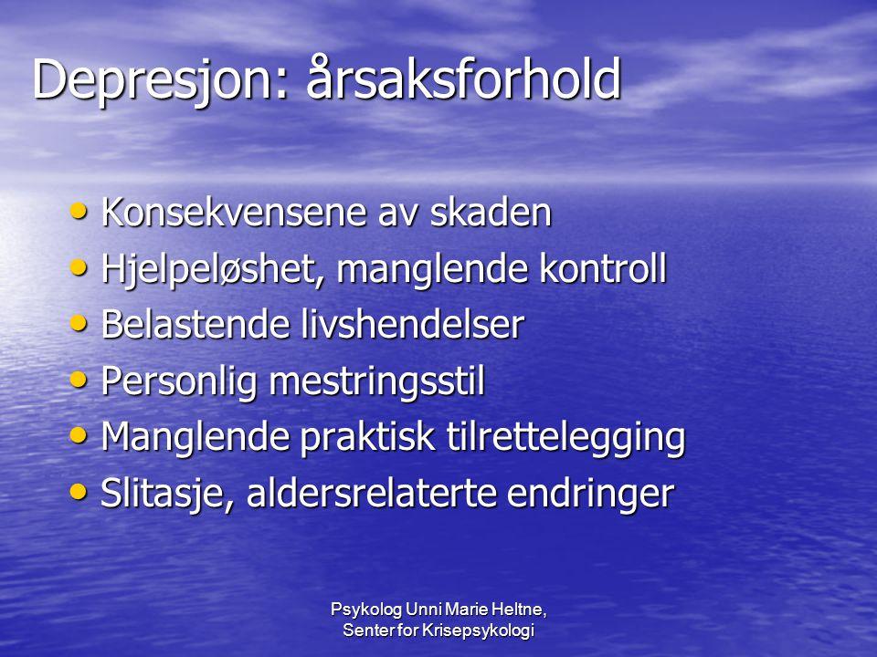 Psykolog Unni Marie Heltne, Senter for Krisepsykologi Depresjon: årsaksforhold • Konsekvensene av skaden • Hjelpeløshet, manglende kontroll • Belasten