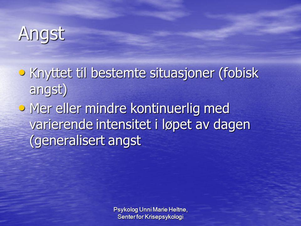 Psykolog Unni Marie Heltne, Senter for Krisepsykologi Angst • Knyttet til bestemte situasjoner (fobisk angst) • Mer eller mindre kontinuerlig med vari