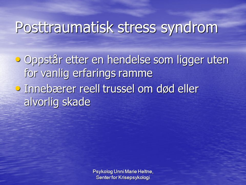 Psykolog Unni Marie Heltne, Senter for Krisepsykologi Posttraumatisk stress syndrom • Oppstår etter en hendelse som ligger uten for vanlig erfarings r