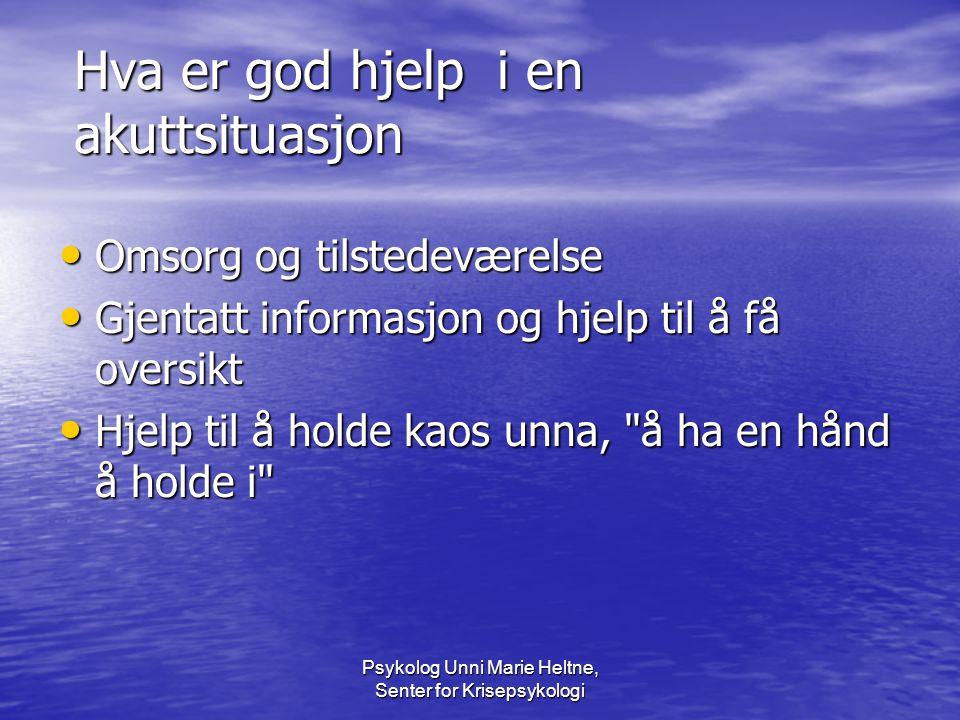 Psykolog Unni Marie Heltne, Senter for Krisepsykologi Hva er god hjelp i en akuttsituasjon • Omsorg og tilstedeværelse • Gjentatt informasjon og hjelp