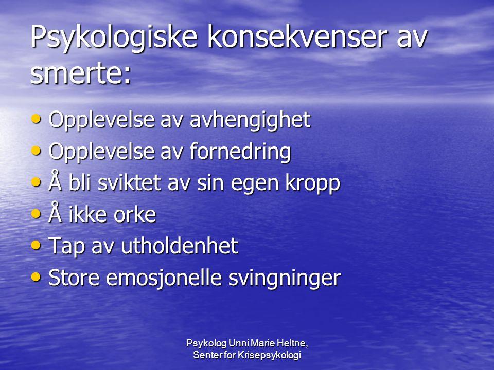 Psykolog Unni Marie Heltne, Senter for Krisepsykologi Psykologiske konsekvenser av smerte: • Opplevelse av avhengighet • Opplevelse av fornedring • Å