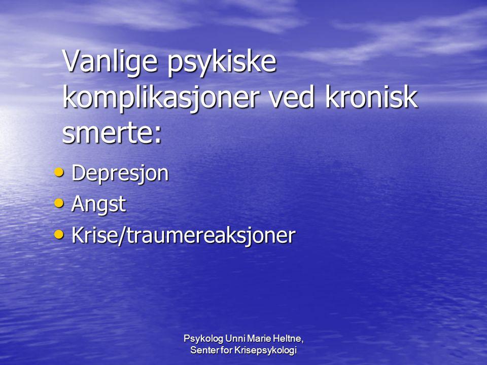 Psykolog Unni Marie Heltne, Senter for Krisepsykologi Vanlige psykiske komplikasjoner ved kronisk smerte: • Depresjon • Angst • Krise/traumereaksjoner