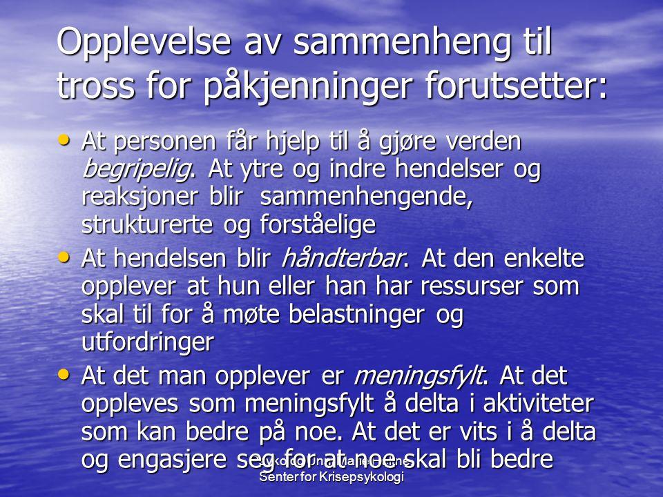 Psykolog Unni Marie Heltne, Senter for Krisepsykologi Opplevelse av sammenheng til tross for påkjenninger forutsetter: • At personen får hjelp til å g