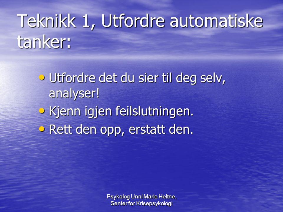 Psykolog Unni Marie Heltne, Senter for Krisepsykologi Teknikk 1, Utfordre automatiske tanker: • Utfordre det du sier til deg selv, analyser! • Kjenn i