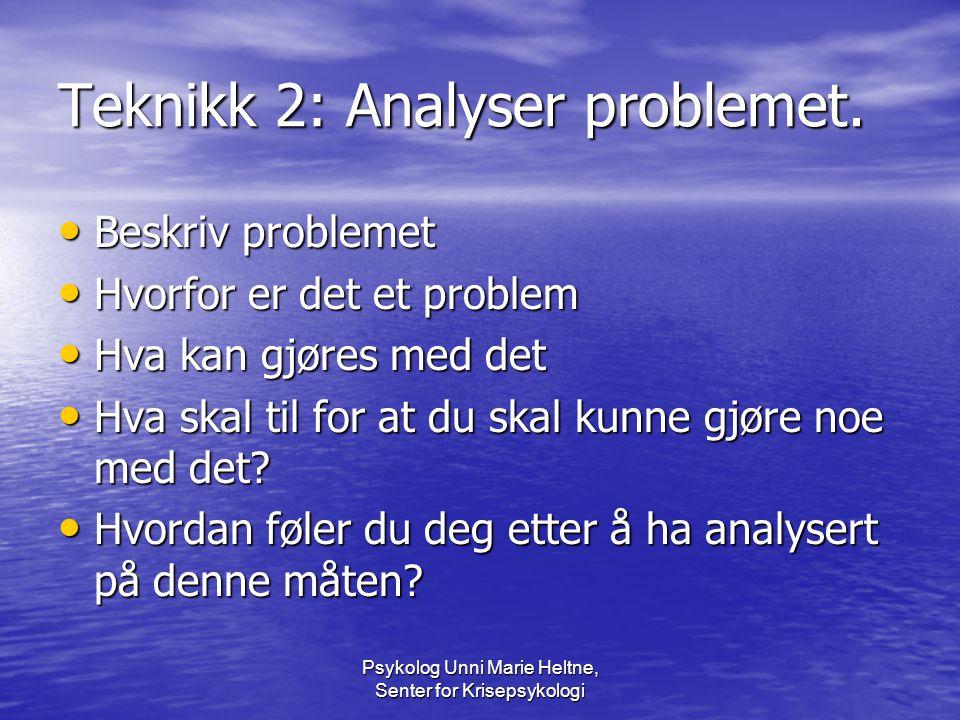 Psykolog Unni Marie Heltne, Senter for Krisepsykologi Teknikk 2: Analyser problemet. • Beskriv problemet • Hvorfor er det et problem • Hva kan gjøres