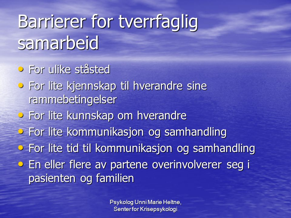 Psykolog Unni Marie Heltne, Senter for Krisepsykologi Barrierer for tverrfaglig samarbeid • For ulike ståsted • For lite kjennskap til hverandre sine