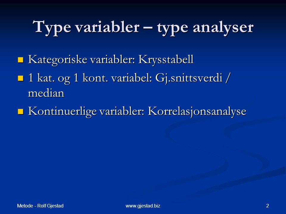 Metode - Rolf Gjestad 2www.gjestad.biz Type variabler – type analyser  Kategoriske variabler: Krysstabell  1 kat. og 1 kont. variabel: Gj.snittsverd