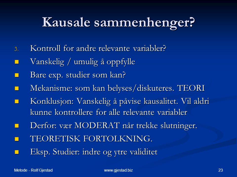 Metode - Rolf Gjestad 23www.gjestad.biz Kausale sammenhenger? 3. Kontroll for andre relevante variabler?  Vanskelig / umulig å oppfylle  Bare exp. s