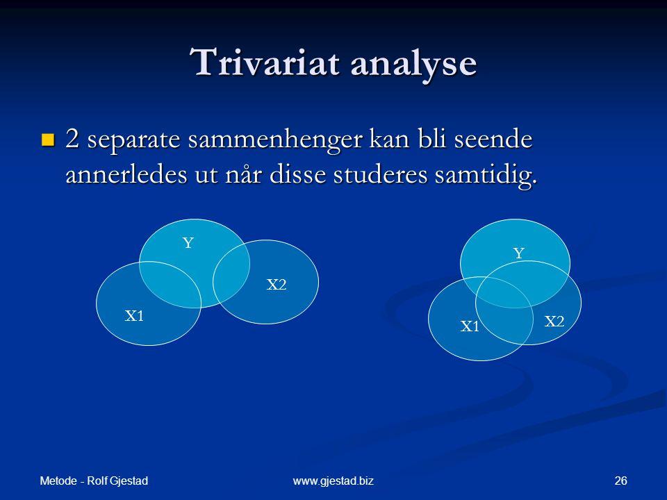 Metode - Rolf Gjestad 26www.gjestad.biz Y Y Trivariat analyse  2 separate sammenhenger kan bli seende annerledes ut når disse studeres samtidig. X1 X
