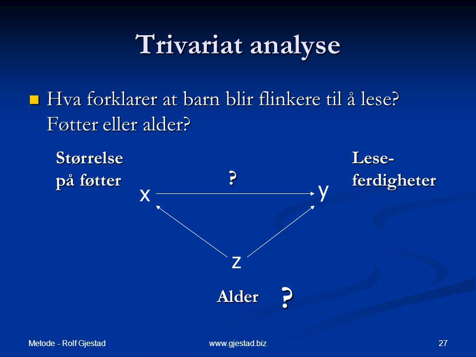 Metode - Rolf Gjestad 27www.gjestad.biz Trivariat analyse x y z ? Alder Størrelse på føtter Lese- ferdigheter  Hva forklarer at barn blir flinkere ti