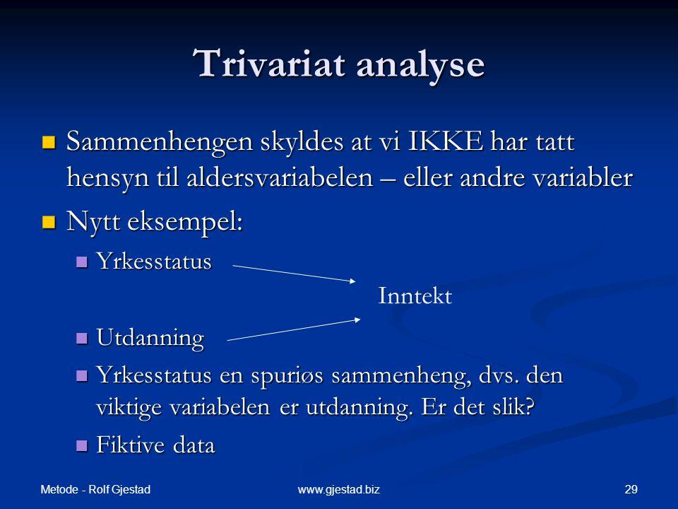 Metode - Rolf Gjestad 29www.gjestad.biz Trivariat analyse  Sammenhengen skyldes at vi IKKE har tatt hensyn til aldersvariabelen – eller andre variabl