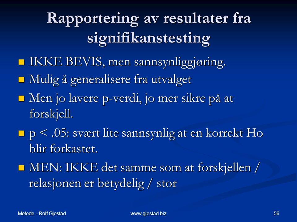 Metode - Rolf Gjestad 56www.gjestad.biz Rapportering av resultater fra signifikanstesting  IKKE BEVIS, men sannsynliggjøring.  Mulig å generalisere