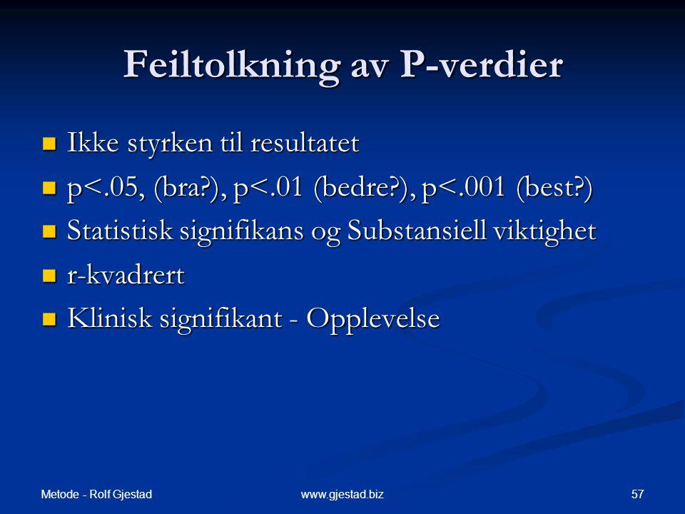 Metode - Rolf Gjestad 57www.gjestad.biz Feiltolkning av P-verdier  Ikke styrken til resultatet  p<.05, (bra?), p<.01 (bedre?), p<.001 (best?)  Stat
