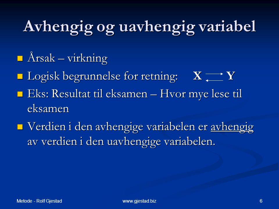 Metode - Rolf Gjestad 6www.gjestad.biz Avhengig og uavhengig variabel  Årsak – virkning  Logisk begrunnelse for retning: X Y  Eks: Resultat til eks