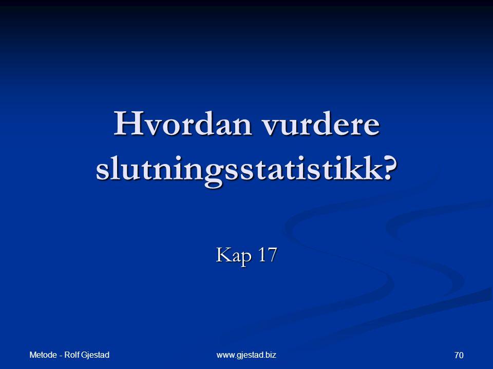 Metode - Rolf Gjestad www.gjestad.biz 70 Hvordan vurdere slutningsstatistikk? Kap 17