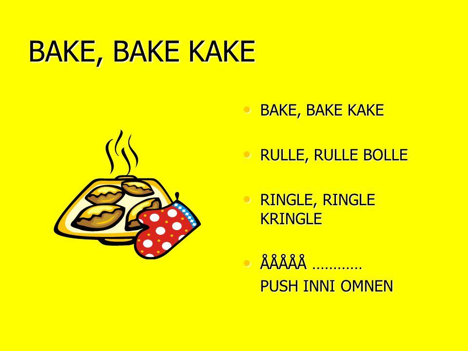 BAKE, BAKE KAKE • BAKE, BAKE KAKE • RULLE, RULLE BOLLE • RINGLE, RINGLE KRINGLE • ÅÅÅÅÅ ………… PUSH INNI OMNEN