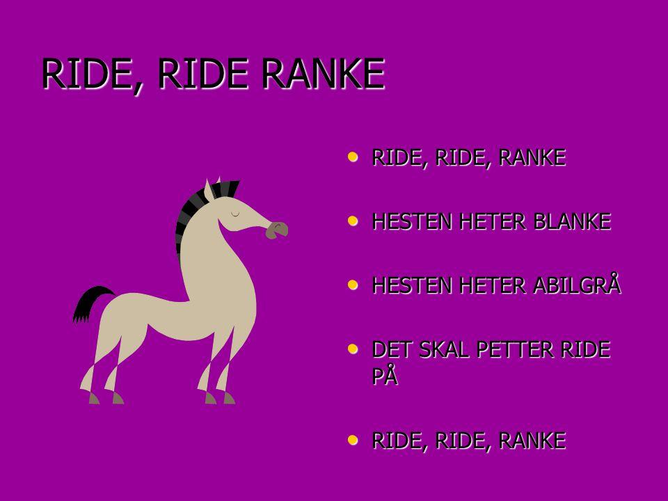 RIDE, RIDE RANKE • RIDE, RIDE, RANKE • HESTEN HETER BLANKE • HESTEN HETER ABILGRÅ • DET SKAL PETTER RIDE PÅ • RIDE, RIDE, RANKE