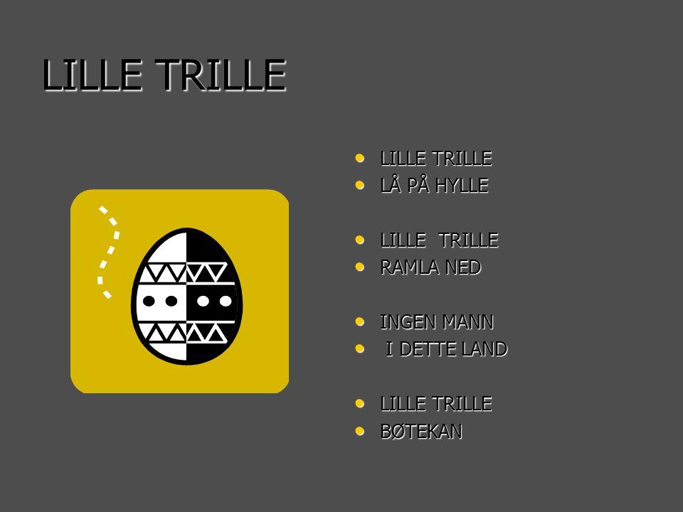 LILLE TRILLE • LILLE TRILLE • LÅ PÅ HYLLE • LILLE TRILLE • RAMLA NED • INGEN MANN • I DETTE LAND • LILLE TRILLE • BØTEKAN