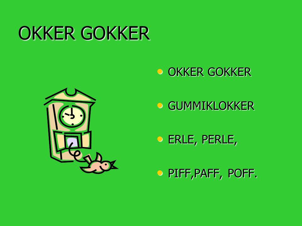 OKKER GOKKER • OKKER GOKKER • GUMMIKLOKKER • ERLE, PERLE, • PIFF,PAFF, POFF.