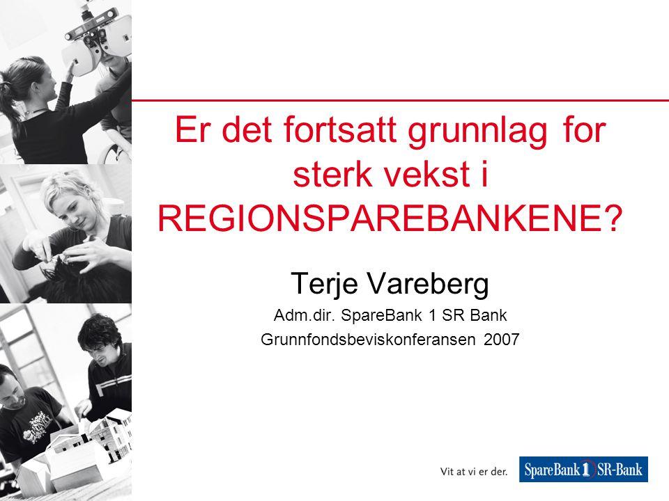 Er det fortsatt grunnlag for sterk vekst i REGIONSPAREBANKENE? Terje Vareberg Adm.dir. SpareBank 1 SR Bank Grunnfondsbeviskonferansen 2007