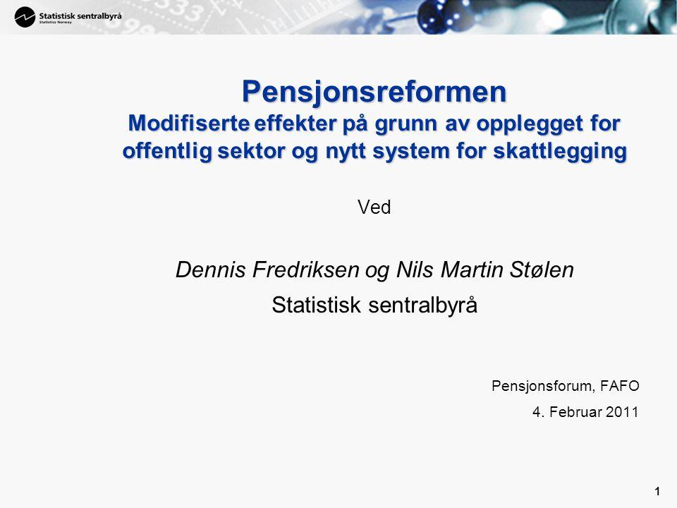 1 1 Pensjonsreformen Modifiserte effekter på grunn av opplegget for offentlig sektor og nytt system for skattlegging Ved Dennis Fredriksen og Nils Martin Stølen Statistisk sentralbyrå Pensjonsforum, FAFO 4.