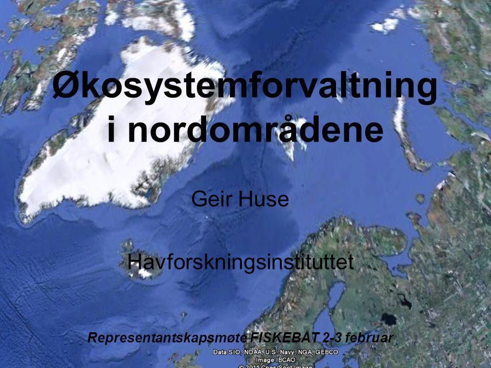 Økosystemforvaltning i nordområdene Geir Huse Havforskningsinstituttet Representantskapsmøte FISKEBÅT 2-3 februar