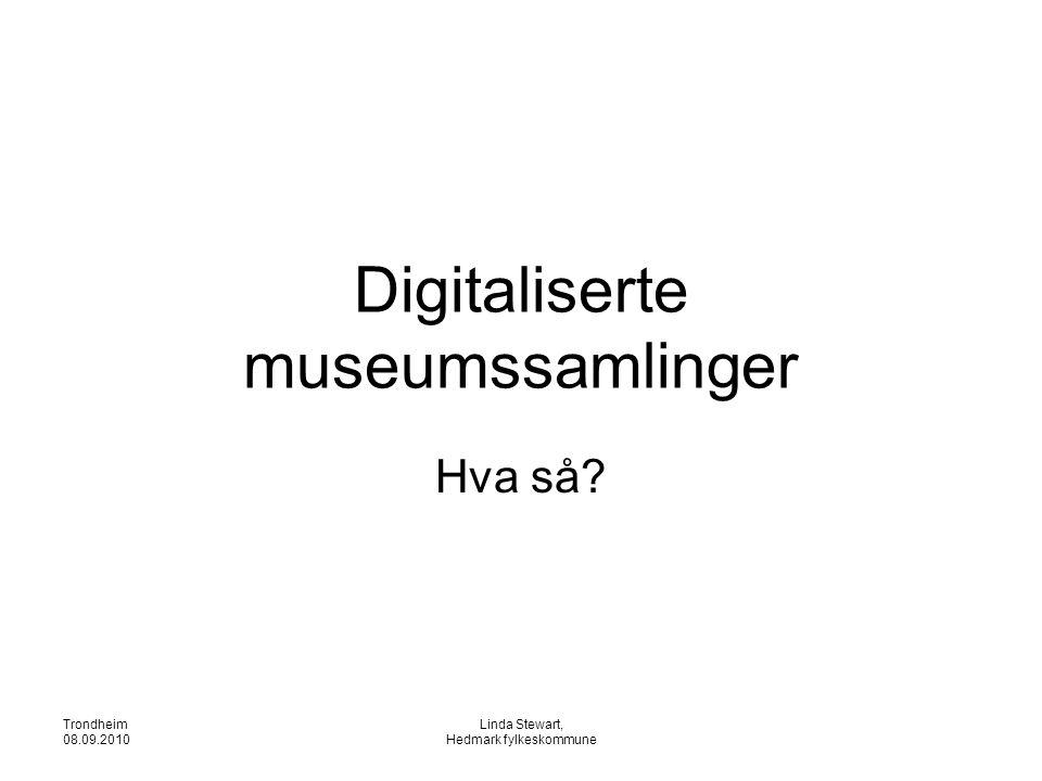 Trondheim 08.09.2010 Linda Stewart, Hedmark fylkeskommune Digitaliserte museumssamlinger Hva så?