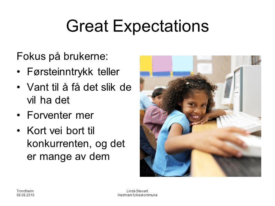 Trondheim 08.09.2010 Linda Stewart, Hedmark fylkeskommune Great Expectations Fokus på brukerne: •Førsteinntrykk teller •Vant til å få det slik de vil ha det •Forventer mer •Kort vei bort til konkurrenten, og det er mange av dem