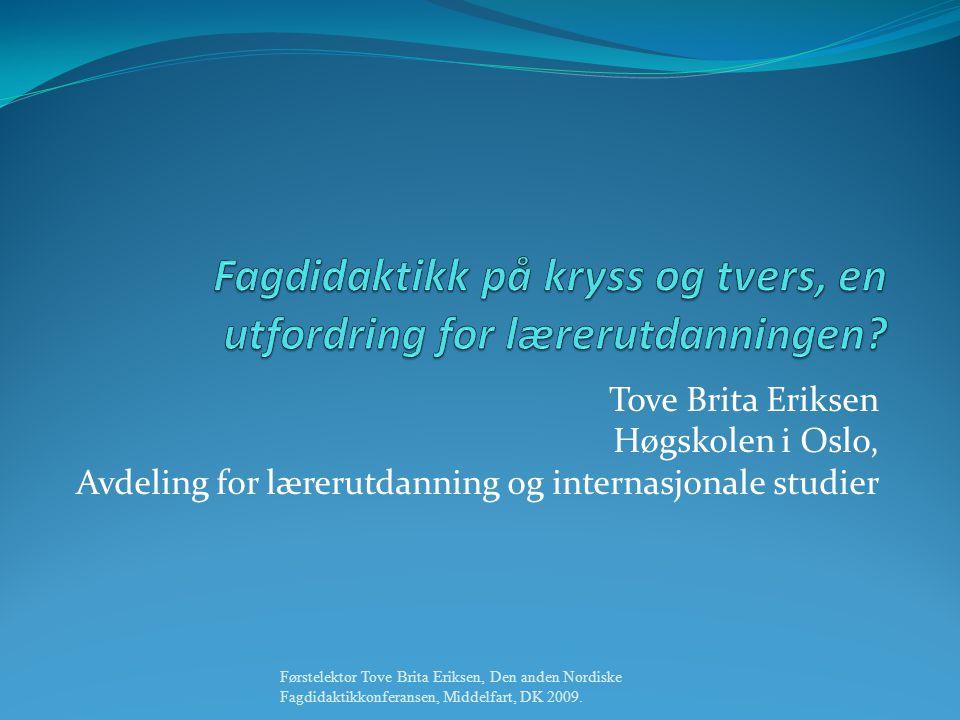 Tove Brita Eriksen Høgskolen i Oslo, Avdeling for lærerutdanning og internasjonale studier Førstelektor Tove Brita Eriksen, Den anden Nordiske Fagdidaktikkonferansen, Middelfart, DK 2009.