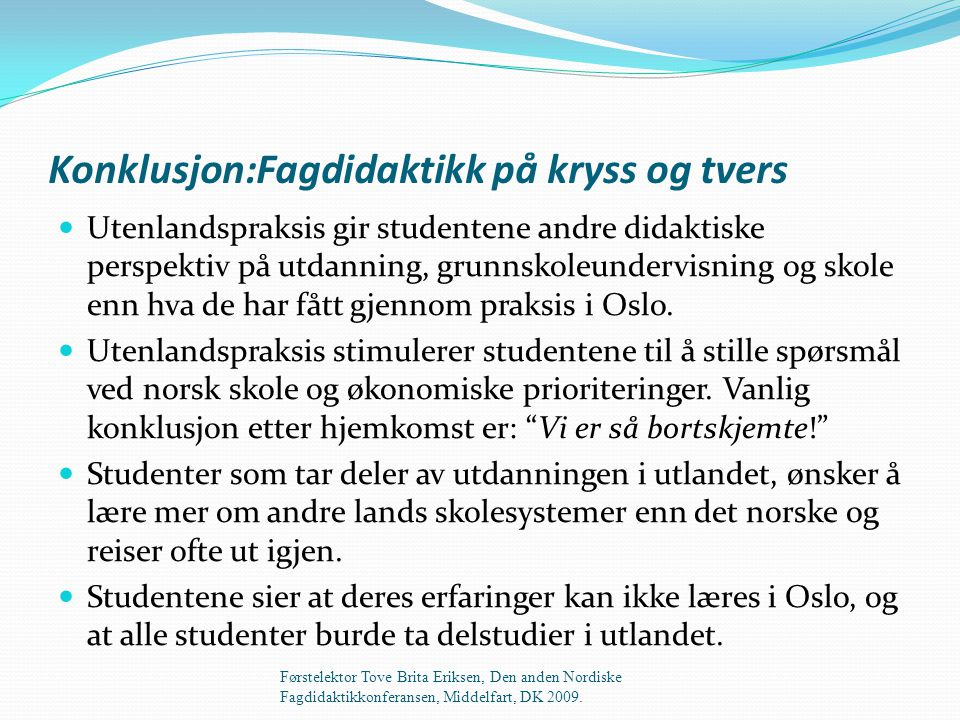 Konklusjon:Fagdidaktikk på kryss og tvers  Utenlandspraksis gir studentene andre didaktiske perspektiv på utdanning, grunnskoleundervisning og skole enn hva de har fått gjennom praksis i Oslo.