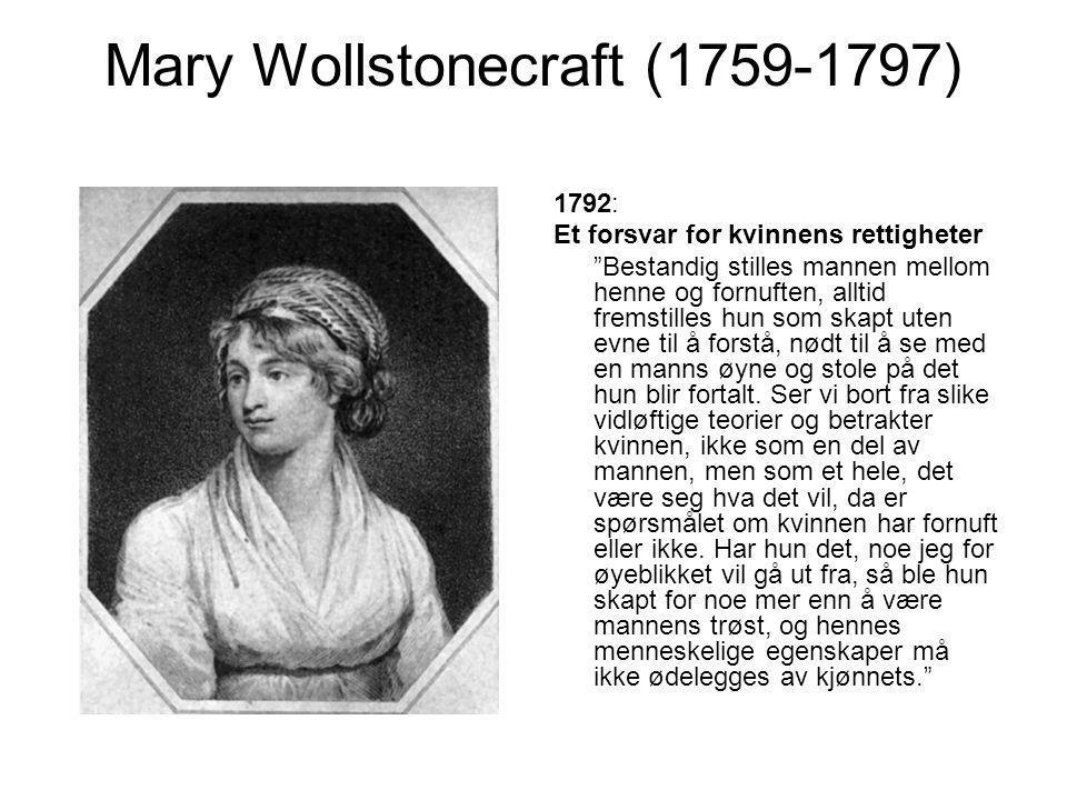 Mary Wollstonecraft (1759-1797) 1792: Et forsvar for kvinnens rettigheter Bestandig stilles mannen mellom henne og fornuften, alltid fremstilles hun som skapt uten evne til å forstå, nødt til å se med en manns øyne og stole på det hun blir fortalt.