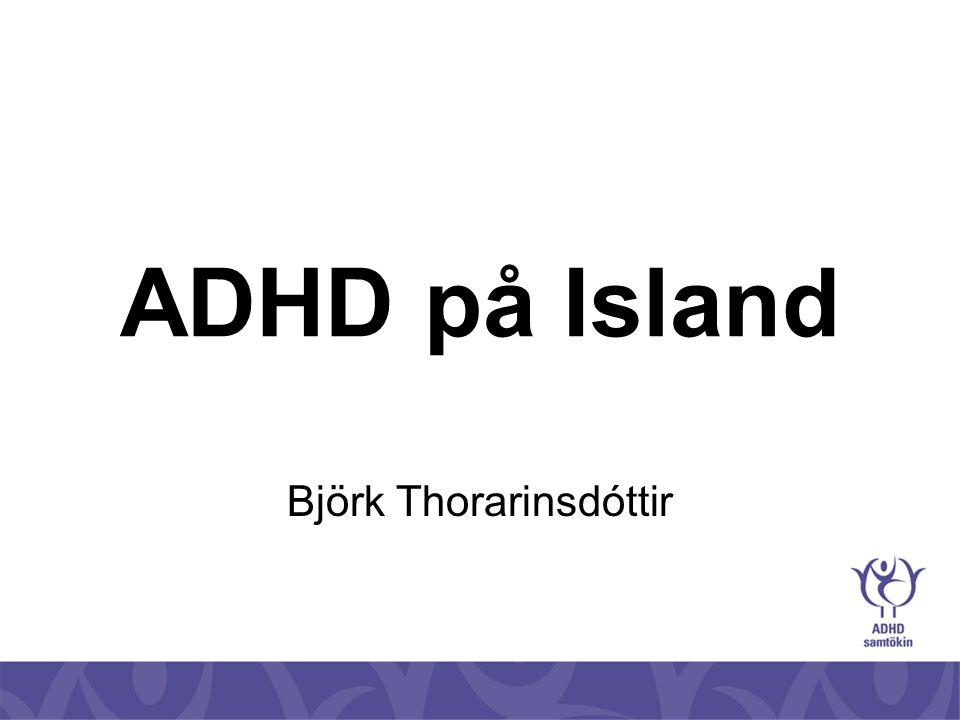 ADHD foreningen •ADHD foreningen ble stiftet i 1988 •Før het den Foreldreforeningen for barn med ADHD (DAMP / MBD) •Navnet ble endret i 2003 •Omkring 1375 medlemmer •1142 foreldre av barn med ADHD og lignende forstyrrelser •233 voksne med ADHD og lignende forstyrrelser •Kontoret ble flyttet i 2004 til Háaleitisbraut 13, samme sted som Sjónarhóll rådgivningssenter og andre interesseforeninger for barn med spesielle behov