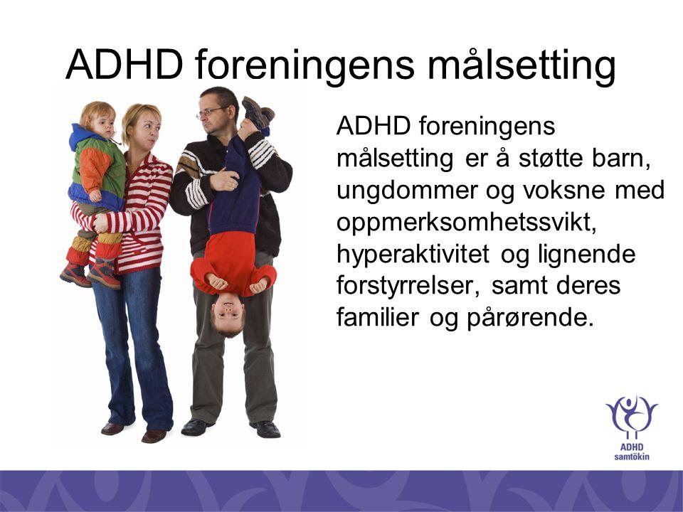 ADHD foreningens målsetting ADHD foreningens målsetting er å støtte barn, ungdommer og voksne med oppmerksomhetssvikt, hyperaktivitet og lignende fors