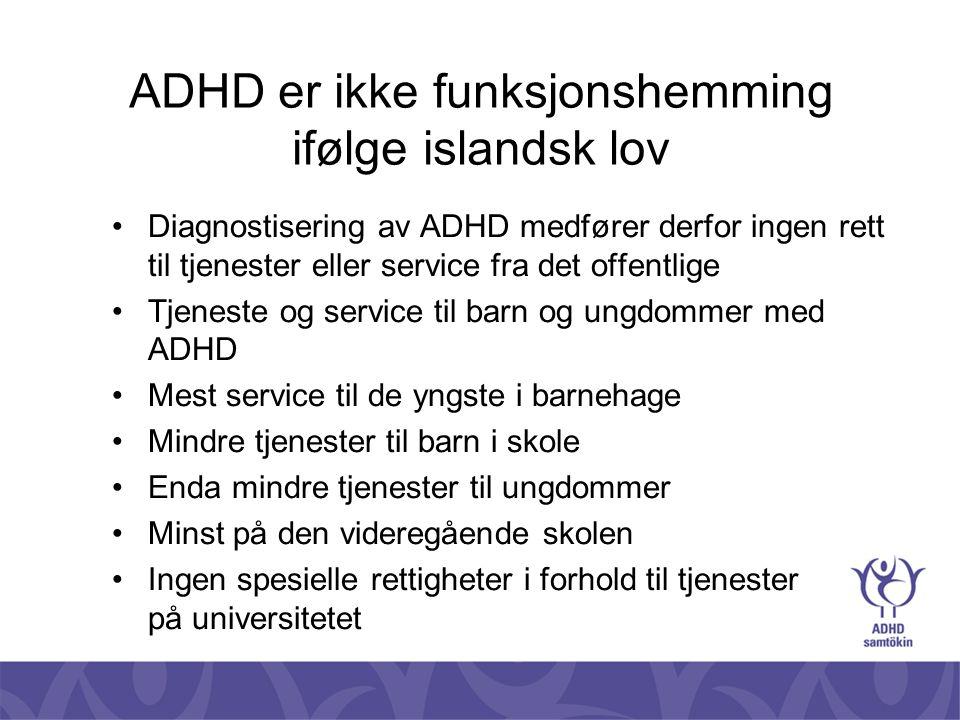 ADHD er ikke funksjonshemming ifølge islandsk lov •Svært begrensete tjenester eller service til voksne •Står langt bak de andre nordiske land •Lys i mørket - forskning på psykiatrisk avdeling på Islands universitetssykehus •Doktorsforskning i gruppeterapi for voksne med ADHD - Susan Young modellen