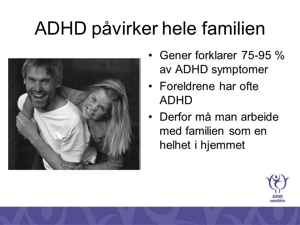 ADHD påvirker hele familien •Gener forklarer 75-95 % av ADHD symptomer •Foreldrene har ofte ADHD •Derfor må man arbeide med familien som en helhet i h