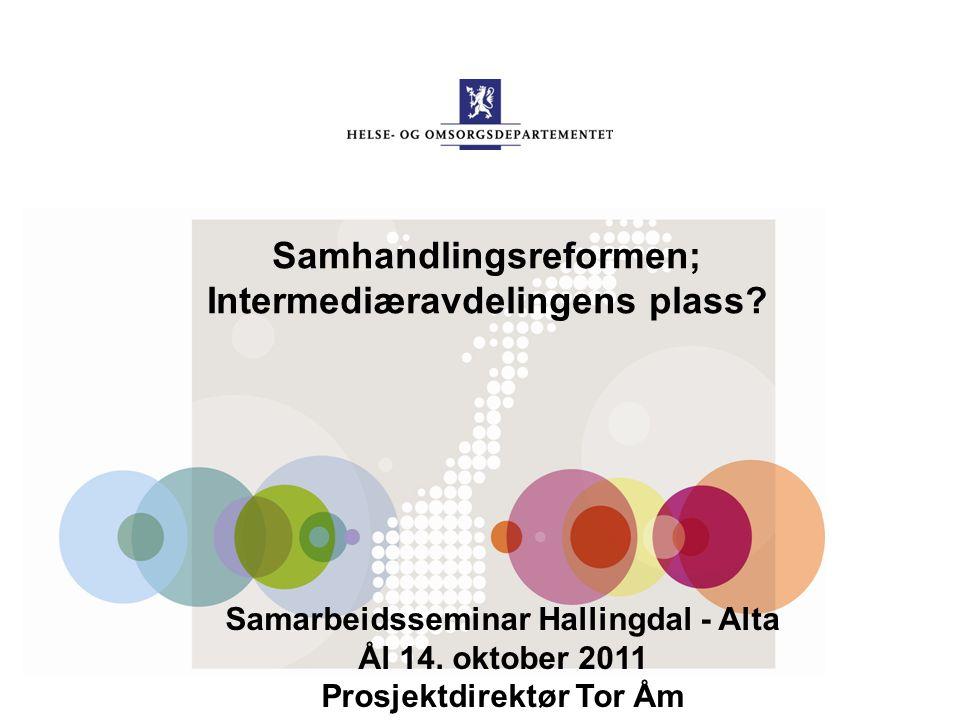 Samhandlingsreformen; Intermediæravdelingens plass? Samarbeidsseminar Hallingdal - Alta Ål 14. oktober 2011 Prosjektdirektør Tor Åm