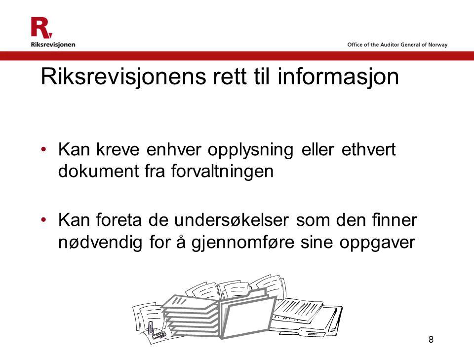 8 Riksrevisjonens rett til informasjon •Kan kreve enhver opplysning eller ethvert dokument fra forvaltningen •Kan foreta de undersøkelser som den finner nødvendig for å gjennomføre sine oppgaver