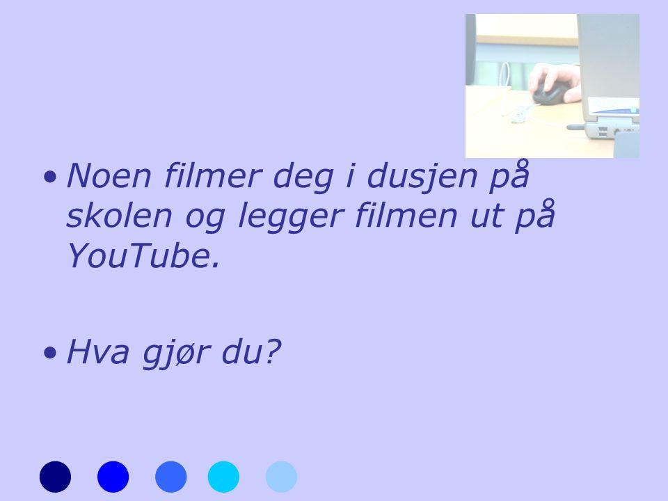 •Noen filmer deg i dusjen på skolen og legger filmen ut på YouTube. •Hva gjør du