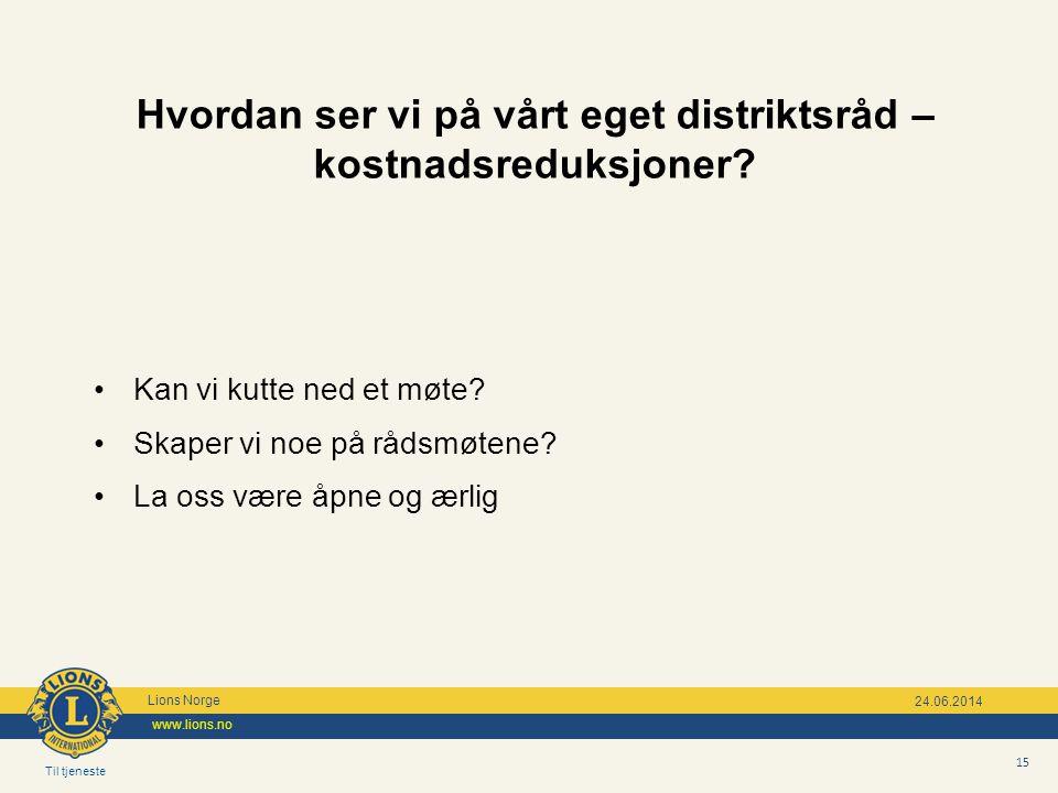 Til tjeneste Lions Norge www.lions.no 15 24.06.2014 Hvordan ser vi på vårt eget distriktsråd – kostnadsreduksjoner? •Kan vi kutte ned et møte? •Skaper
