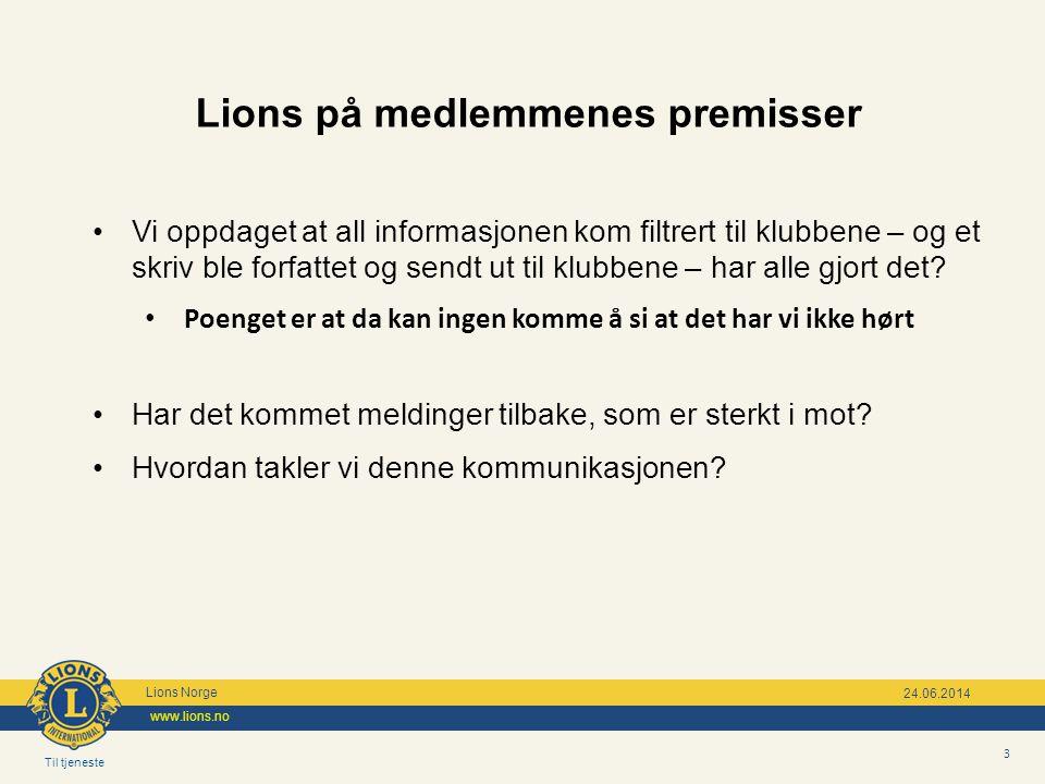 Til tjeneste Lions Norge www.lions.no 3 24.06.2014 Lions på medlemmenes premisser •Vi oppdaget at all informasjonen kom filtrert til klubbene – og et