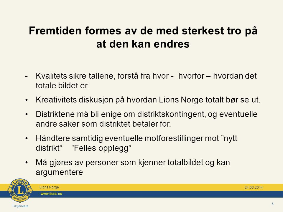 Til tjeneste Lions Norge www.lions.no 6 24.06.2014 Fremtiden formes av de med sterkest tro på at den kan endres - Kvalitets sikre tallene, forstå fra