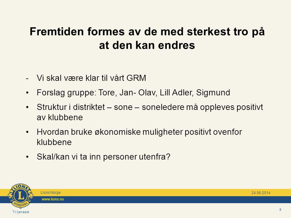 Til tjeneste Lions Norge www.lions.no 8 24.06.2014 Fremtiden formes av de med sterkest tro på at den kan endres - Vi skal være klar til vårt GRM •Fors
