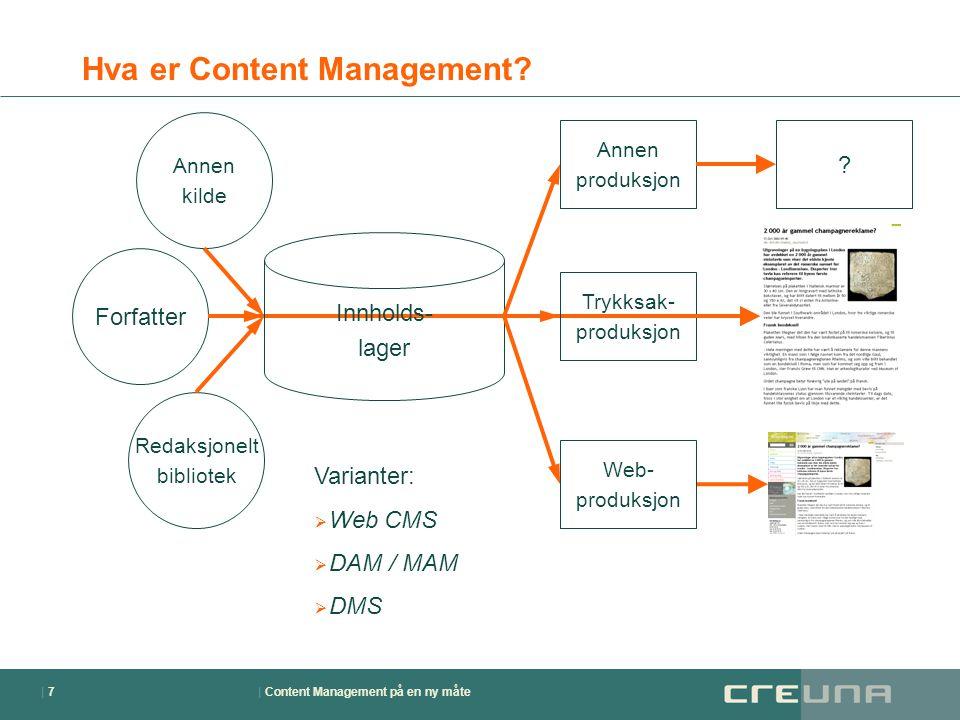 | Content Management på en ny måte| 7| 7 Hva er Content Management? Forfatter Innholds- lager Web- produksjon Annen produksjon ? Trykksak- produksjon