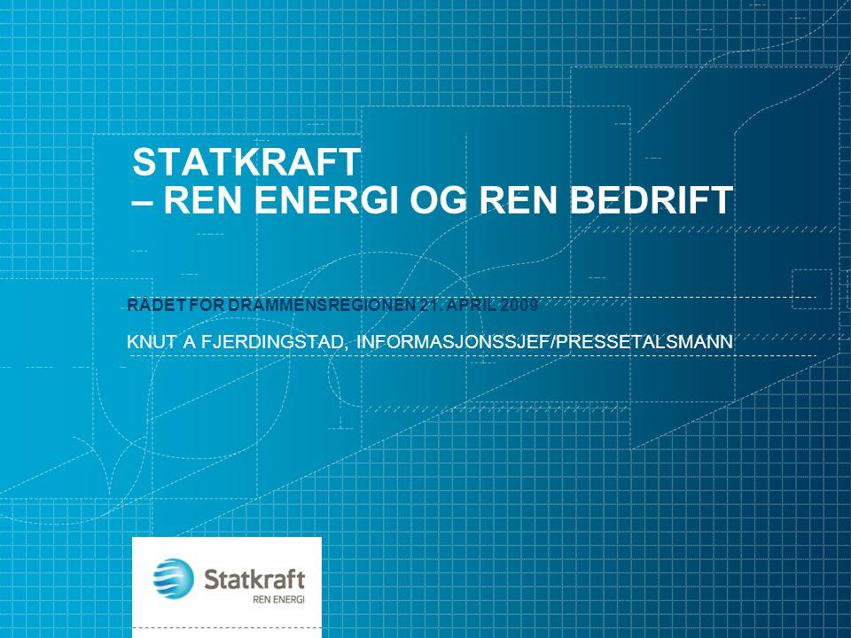 STATKRAFT – REN ENERGI OG REN BEDRIFT RÅDET FOR DRAMMENSREGIONEN 21. APRIL 2009 KNUT A FJERDINGSTAD, INFORMASJONSSJEF/PRESSETALSMANN