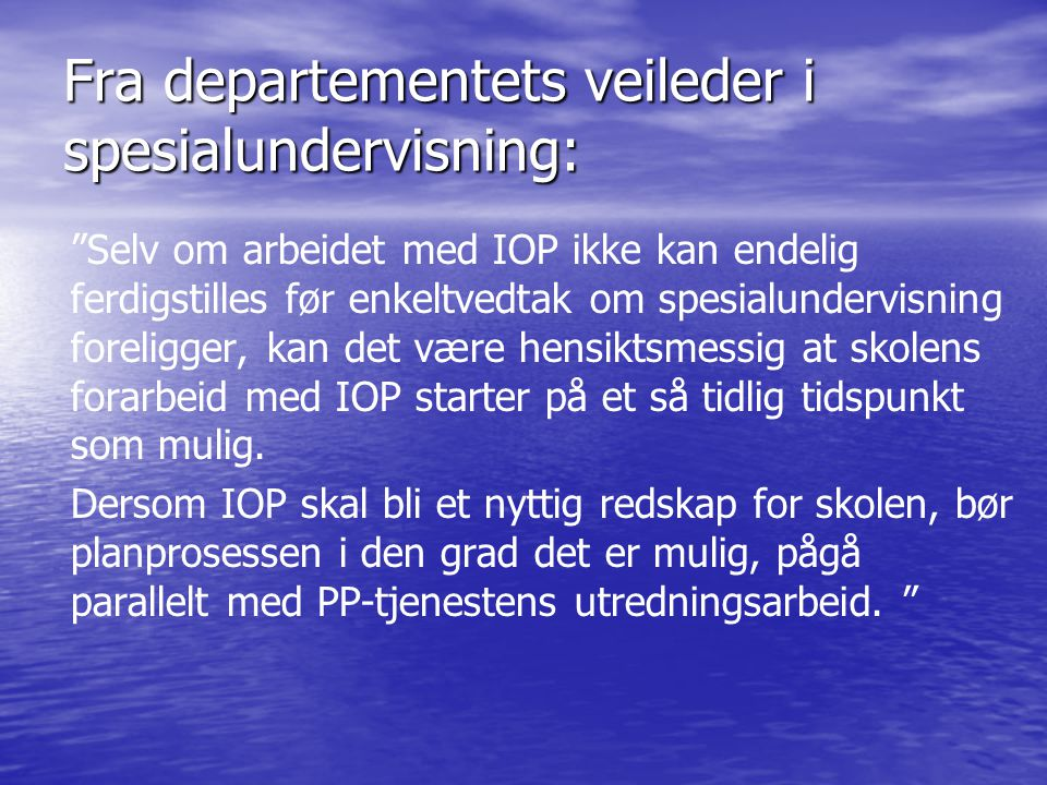 """Fra departementets veileder i spesialundervisning: """"Selv om arbeidet med IOP ikke kan endelig ferdigstilles før enkeltvedtak om spesialundervisning fo"""