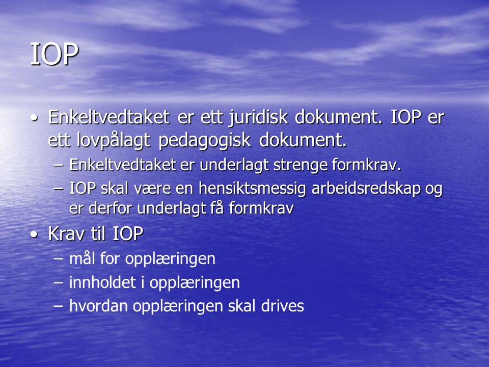 IOP •Enkeltvedtaket er ett juridisk dokument. IOP er ett lovpålagt pedagogisk dokument. –Enkeltvedtaket er underlagt strenge formkrav. –IOP skal være