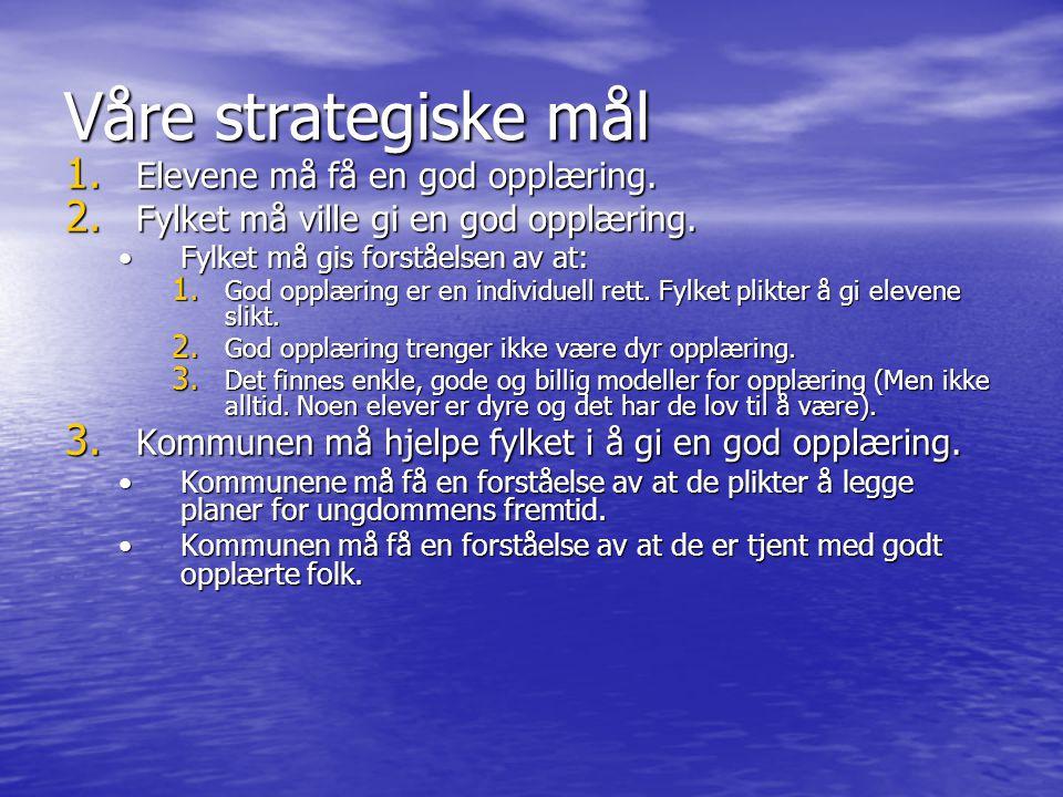 Våre strategiske mål 1. Elevene må få en god opplæring. 2. Fylket må ville gi en god opplæring. •Fylket må gis forståelsen av at: 1. God opplæring er